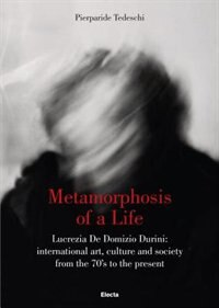 Metamorphosis Of A Life: Lucrezia De Domizio Durini: International Art, Culture And Society From The 70s To The Present by Pierparide Tedeschi