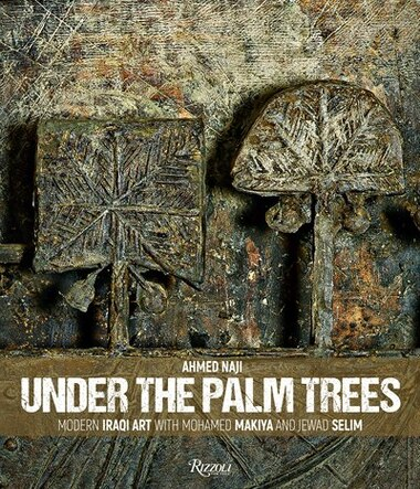 Under The Palm Trees: Modern Iraqi Art With Mohamed Makiya And Jewad Selim by Ahmed Naji