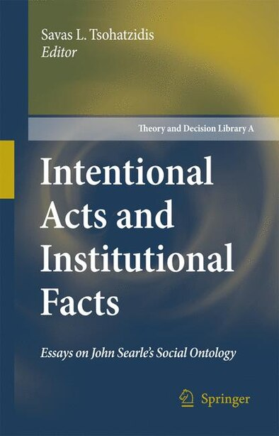 Intentional Acts and Institutional Facts: Essays on John Searle's Social Ontology by Savas L. Tsohatzidis
