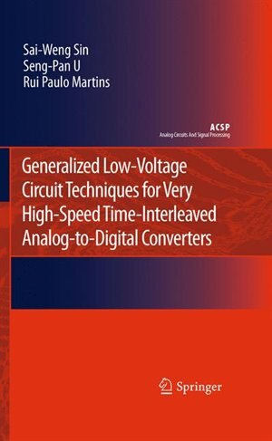 Generalized Low-Voltage Circuit Techniques for Very High-Speed Time-Interleaved Analog-to-Digital Converters by Sai-Weng Sin