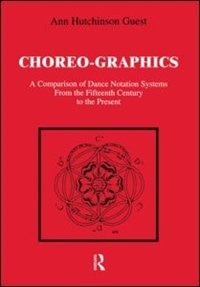 Choreographics: A Comparison of Dance Notation Systems from the Fifteenth Century to the Present by Ann Hutchinson Guest