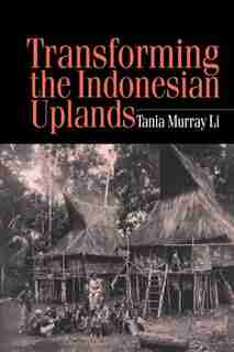 Transforming The Indonesian Uplands: Marginality, Power And Production by Tania Li