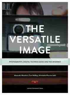 The Versatile Image: Photography, Digital Technologies and the Internet by Alexandra Moschovi