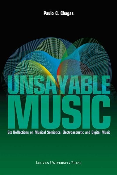 Unsayable Music: Six Reflections on Musical Semiotics, Electroacoustic and Digital Music by Paulo C. Chagas