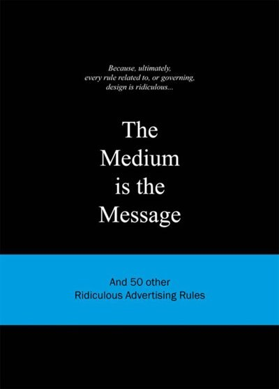 The Medium is the Message: And 50 Other Ridiculous Advertising Rules by Anneloes van Gaalen