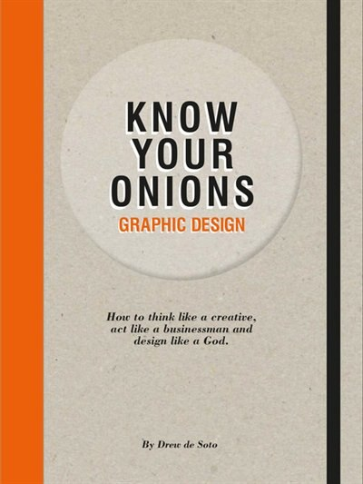 Know Your Onions: Graphic Design: How to Think Like a Creative, Act like a Businessman and Design Like a God by Drew De Soto