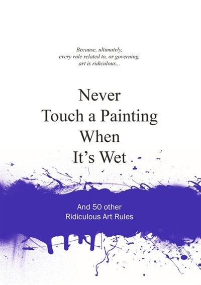 Never Touch a Painting When It's Wet: And 50 Other Ridiculous Art Rules by Anneloes van Gaalen