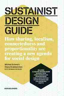 Sustainist Design Guide: How Sharing, Localism, Connectedness and Proportionality Are Creating a New Agenda for Social Design by Michiel Schwarz
