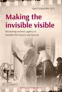 Making The Invisible Visible: Reclaiming Women's Agency In Swedish Film History And Beyond by Ingrid Stigsdotter