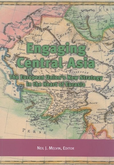 Engaging Central Asia: The European Union's New Strategy in the Heart of Eurasia by Neil J. Melvin