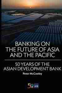 Banking on the Future of Asia and the Pacific: 50 Years of the Asian Development Bank by Peter McCawley