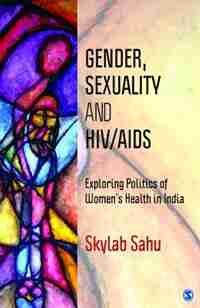 Gender, Sexuality and HIV/AIDS: Exploring Politics Of Women's Health In India by Gene Hall