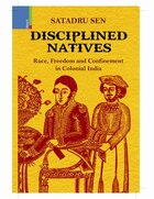 Disciplined Natives: Race, Freedom and Confinement in Colonial India