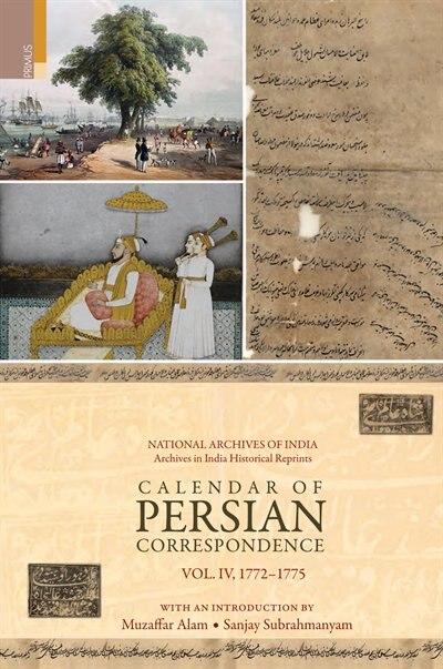 Calendar of Persian Correspondence With and Introduction by Muzaffar Alam and Sanjay Subrahmanyam, Volume IV: 1772-1775 by Muzaffar Alam