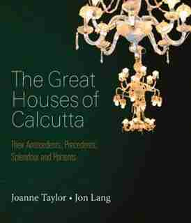 Great Houses Of Calcutta: Their Antecedents, Precedents, Splendour And Portents by Joanne Taylor