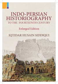 Indo-Persian Historiography to the Fourteenth Century (Enlarged Edition)