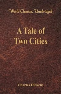 A Tale of Two Cities (World Classics, Unabridged) by Charles Dickens