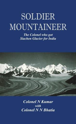 Soldier Mountaineer: The Colonel Who Got Siachen Glacier For India by N Kumar
