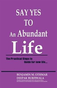 Say Yes to an Abundant Life: The Practical Steps to Guide for New Life by Benjamin Othmar