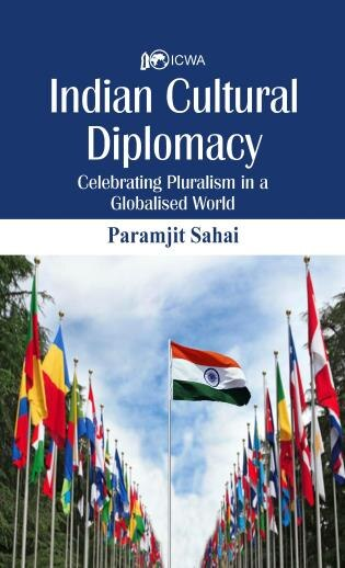 Indian Cultural Diplomacy: Celebrating Pluralism In A Globalised World by Paramjit Sahay