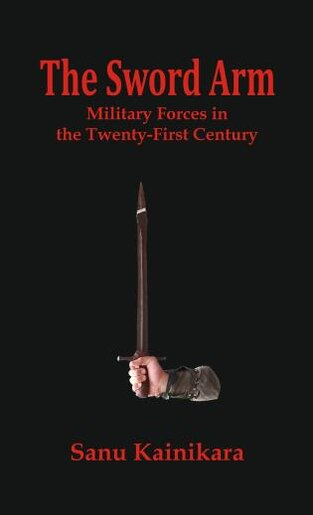 The Sword Arm: Military Forces In The Twenty-first Century by Dr. Sanu Kainikara