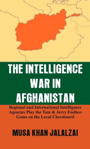 The Intelligence War In Afghanistan: Regional And International Intelligence Agencies Play The Tom & Jerry Endless Game On The Local Che by Musa Khan Jalalzai