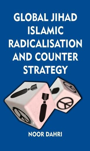 Global Jihad, Islamic Radicalisation And Counter Strategy by Noor Dahri
