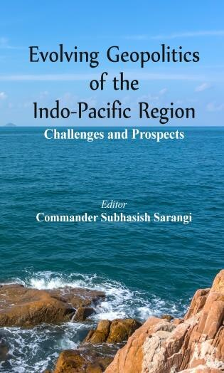 Evolving Geopolitics Of Indo-pacific Region: Challenges And Prospects by Subhasish Sarangi