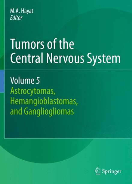 Tumors of the Central Nervous System, Volume 5: Astrocytomas, Hemangioblastomas, and Gangliogliomas by M.a. Hayat