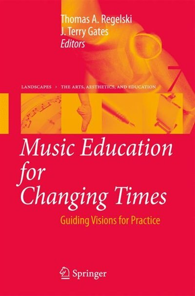 Music Education for Changing Times: Guiding Visions for Practice by Thomas A. Regelski