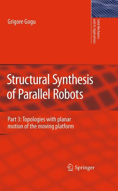 Structural Synthesis of Parallel Robots: Part 3: Topologies with Planar Motion of the Moving Platform by Grigore Gogu