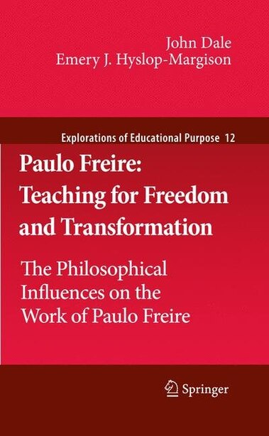 Paulo Freire: Teaching For Freedom And Transformation: The Philosophical Influences On The Work Of Paulo Freire by John Dale