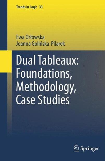 Dual Tableaux: Foundations, Methodology, Case Studies by Ewa Orlowska