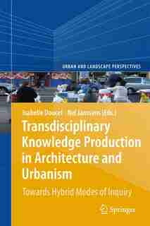 Transdisciplinary Knowledge Production in Architecture and Urbanism: Towards Hybrid Modes of Inquiry by Isabelle Doucet