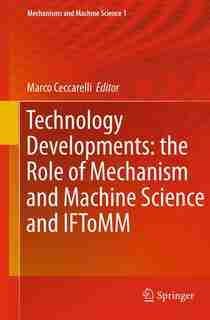 Technology Developments: The Role Of Mechanism And Machine Science And Iftomm by Marco Ceccarelli