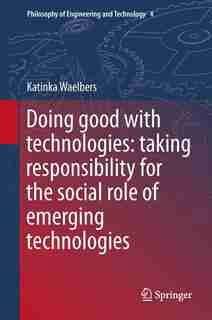 Doing Good With Technologies: : Taking Responsibility For The Social Role Of Emerging Technologies by Katinka Waelbers