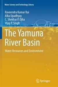 The Yamuna River Basin: Water Resources and Environment by Raveendra Kumar Rai