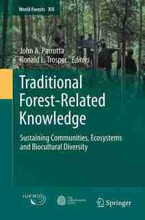 Traditional Forest-Related Knowledge: Sustaining Communities, Ecosystems and Biocultural Diversity by John A. Parrotta