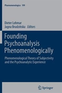 Founding Psychoanalysis Phenomenologically: Phenomenological Theory of Subjectivity and the Psychoanalytic Experience by Dieter Lohmar