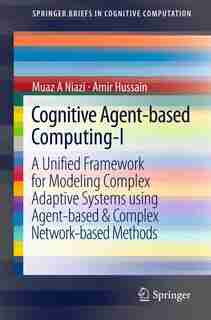 Cognitive Agent-based Computing-I: A Unified Framework For Modeling Complex Adaptive Systems Using Agent-based by Muaz A Niazi
