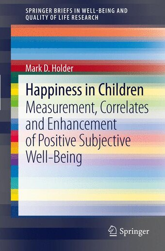 Happiness in Children: Measurement, Correlates and Enhancement of Positive Subjective Well-Being by Mark D Holder