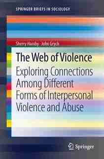 The Web of Violence: Exploring Connections Among Different Forms of Interpersonal Violence and Abuse by Sherry Hamby