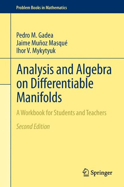Analysis and Algebra on Differentiable Manifolds: A Workbook for Students and Teachers by Pedro M. Gadea