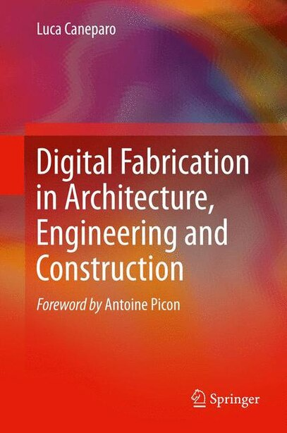 Digital Fabrication in Architecture, Engineering and Construction by Luca Caneparo