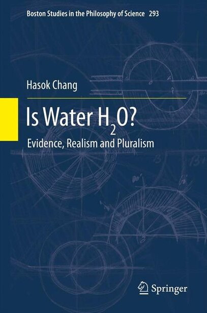 Is Water H2O?: Evidence, Realism and Pluralism by Hasok Chang
