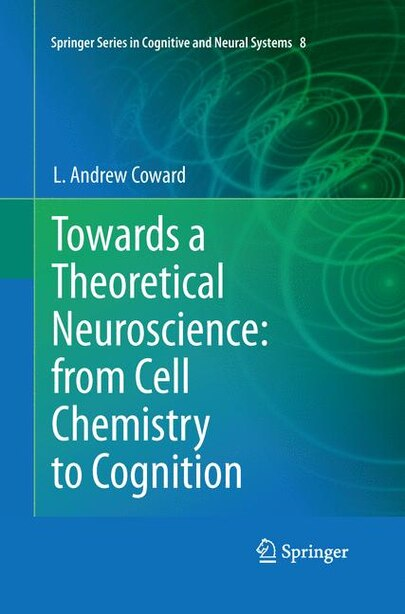 Towards A Theoretical Neuroscience: From Cell Chemistry To Cognition by L Andrew Coward