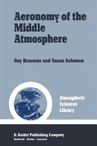 Aeronomy of the Middle Atmosphere: Chemistry and Physics of the Stratosphere and Mesosphere by Guy Brasseur