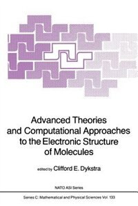 Advanced Theories and Computational Approaches to the Electronic Structure of Molecules by C.e. Dykstra