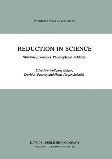 Reduction in Science: Structure, Examples, Philosophical Problems by W. Balzer