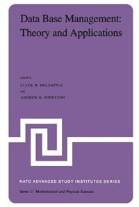 Data Base Management: Theory and Applications: Proceedings of the NATO Advanced Study Institute held at Estoril, Portugal, June 1-14, 1981 by Clyde Holsapple
